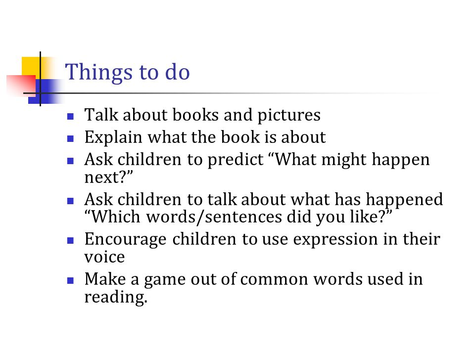 """Things to do Talk about books and pictures Explain what the book is about Ask children to predict """"What might happen next?"""" Ask children to talk about"""