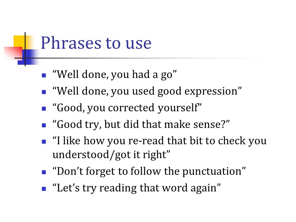 """Phrases to use """"Well done, you had a go"""" """"Well done, you used good expression"""" """"Good, you corrected yourself"""" """"Good try, but did that make sense?"""" """"I"""