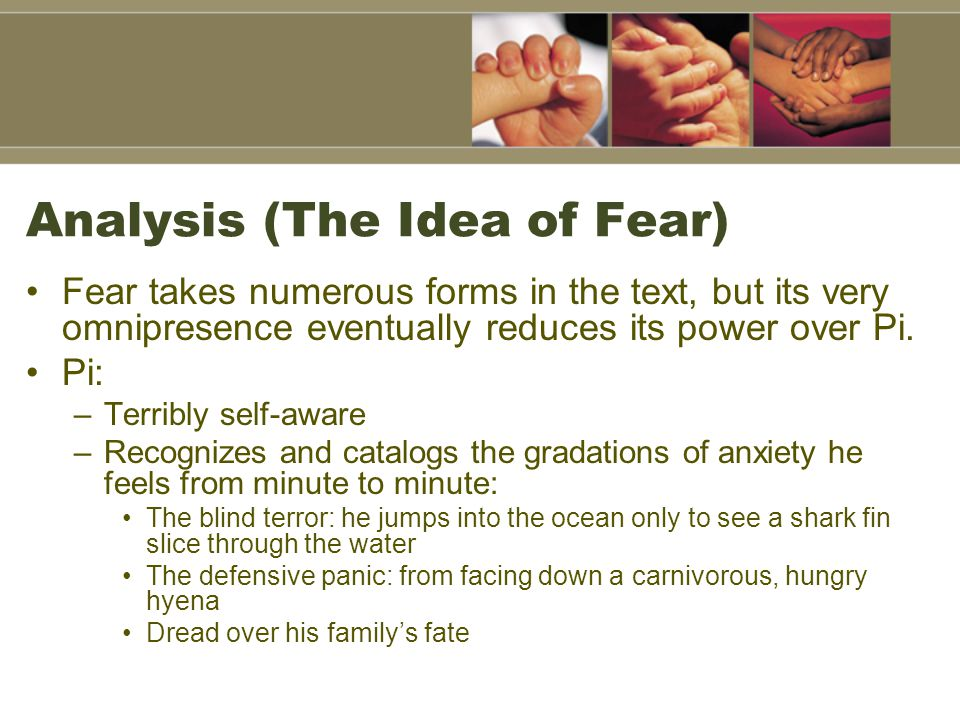 Analysis (The Idea of Fear) Fear takes numerous forms in the text, but its very omnipresence eventually reduces its power over Pi.