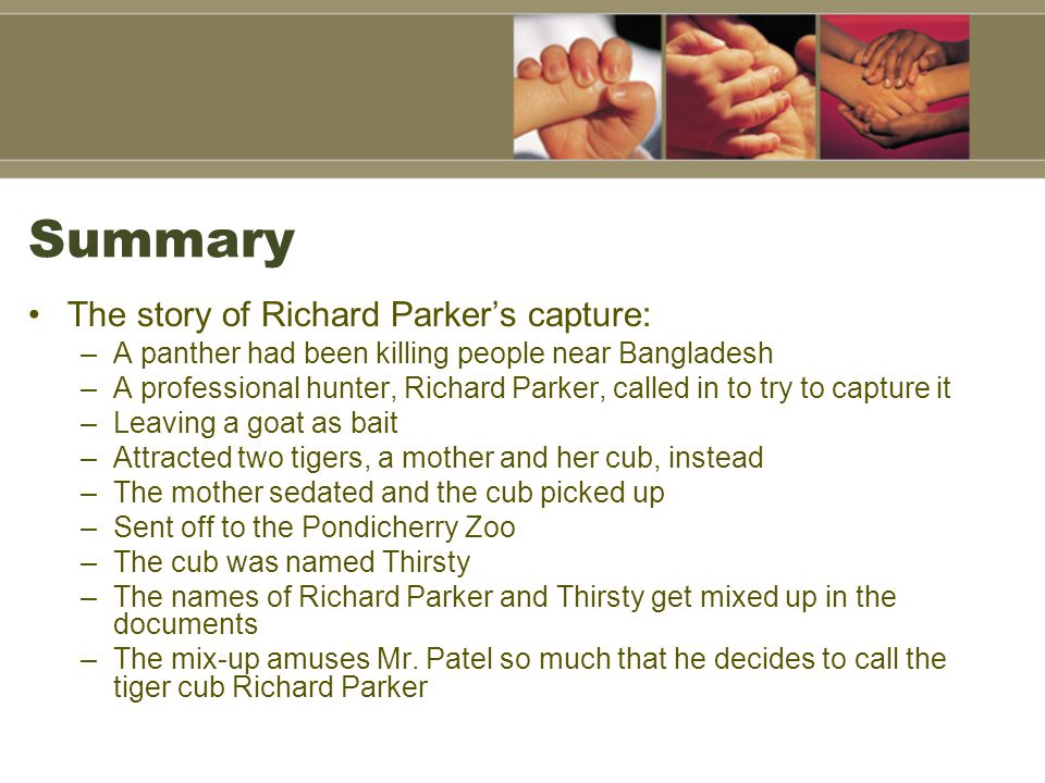 Summary The story of Richard Parker's capture: –A panther had been killing people near Bangladesh –A professional hunter, Richard Parker, called in to try to capture it –Leaving a goat as bait –Attracted two tigers, a mother and her cub, instead –The mother sedated and the cub picked up –Sent off to the Pondicherry Zoo –The cub was named Thirsty –The names of Richard Parker and Thirsty get mixed up in the documents –The mix-up amuses Mr.