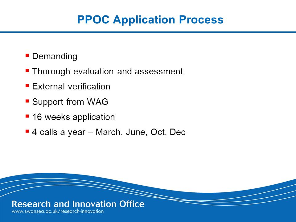 PPOC Application Process  Demanding  Thorough evaluation and assessment  External verification  Support from WAG  16 weeks application  4 calls a year – March, June, Oct, Dec