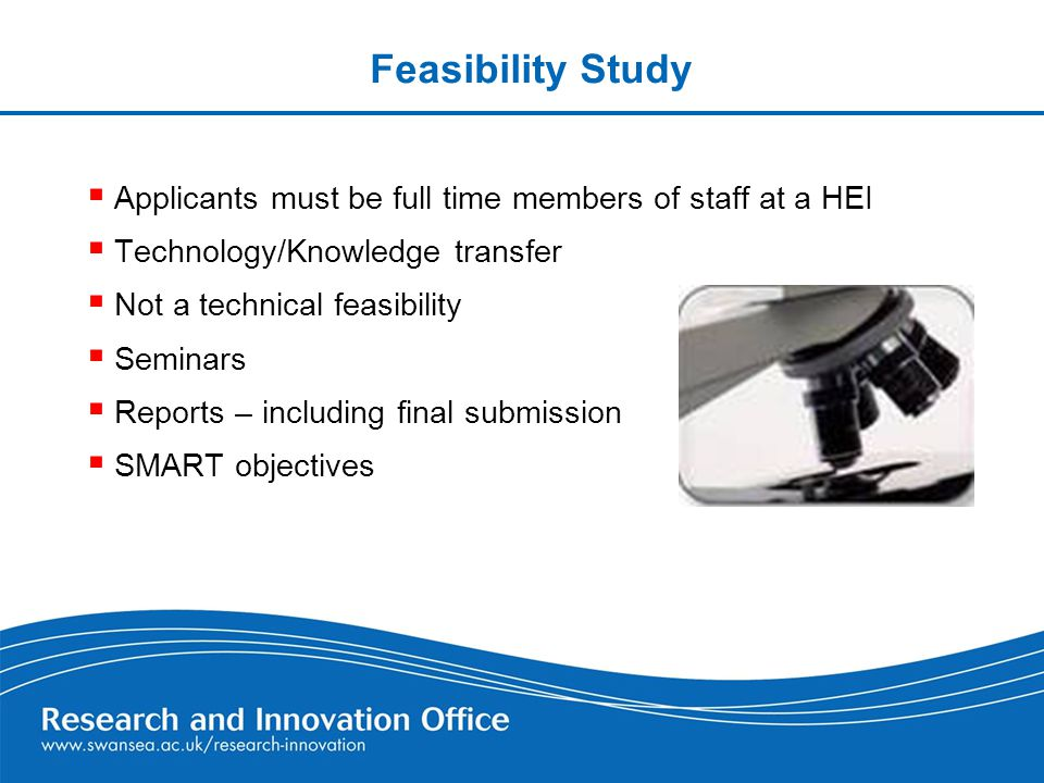 Feasibility Study  Applicants must be full time members of staff at a HEI  Technology/Knowledge transfer  Not a technical feasibility  Seminars  Reports – including final submission  SMART objectives