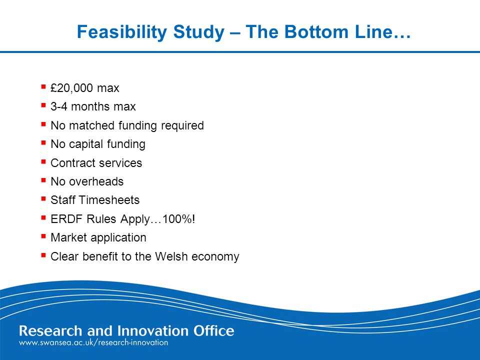 Feasibility Study – The Bottom Line…  £20,000 max  3-4 months max  No matched funding required o capital funding  Contract services  No overheads  Staff Timesheets  ERDF Rules Apply…100%.