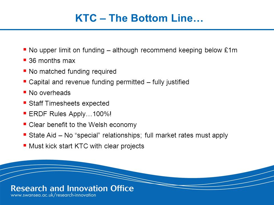 KTC – The Bottom Line…  No upper limit on funding – although recommend keeping below £1m  36 months max  No matched funding required  Capital and revenue funding permitted – fully justified  No overheads  Staff Timesheets expected  ERDF Rules Apply…100%.
