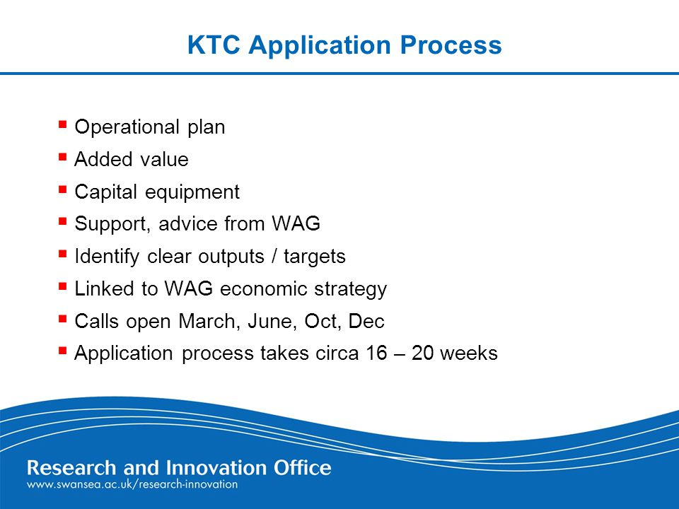 KTC Application Process  Operational plan  Added value  Capital equipment  Support, advice from WAG  Identify clear outputs / targets  Linked to WAG economic strategy  Calls open March, June, Oct, Dec  Application process takes circa 16 – 20 weeks