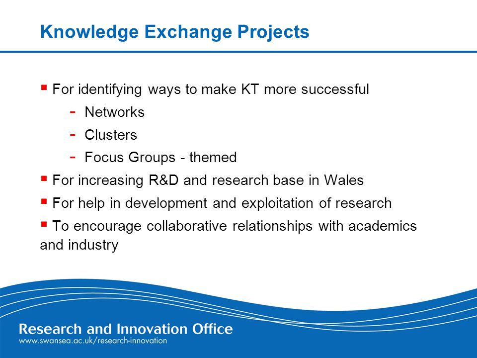  For identifying ways to make KT more successful - Networks - Clusters - Focus Groups - themed  For increasing R&D and research base in Wales  For help in development and exploitation of research  To encourage collaborative relationships with academics and industry Knowledge Exchange Projects