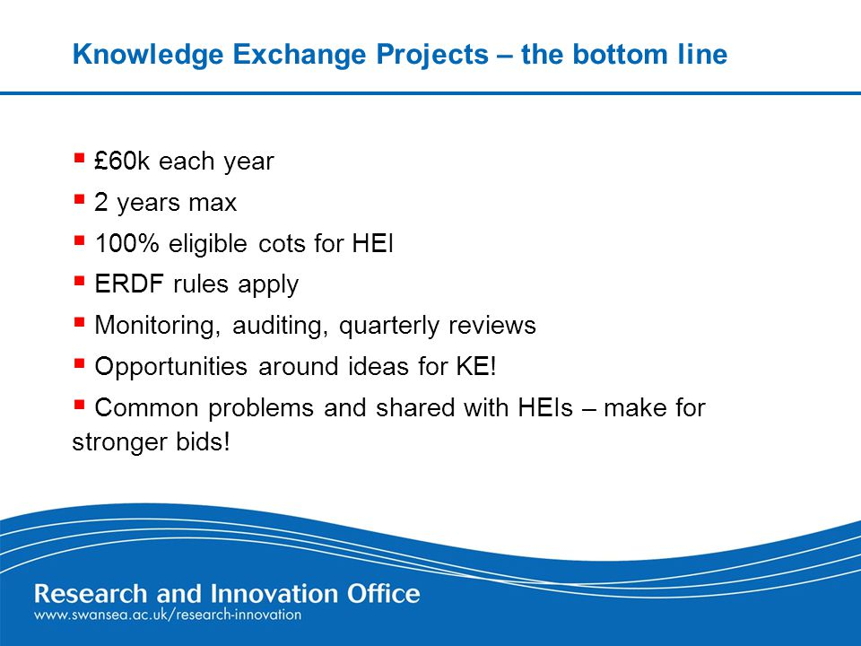 Knowledge Exchange Projects – the bottom line  £60k each year  2 years max  100% eligible cots for HEI  ERDF rules apply  Monitoring, auditing, quarterly reviews  Opportunities around ideas for KE.