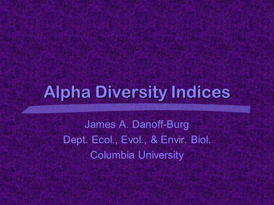 Alpha Diversity Indices James A. Danoff-Burg Dept. Ecol., Evol., & Envir. Biol. Columbia University