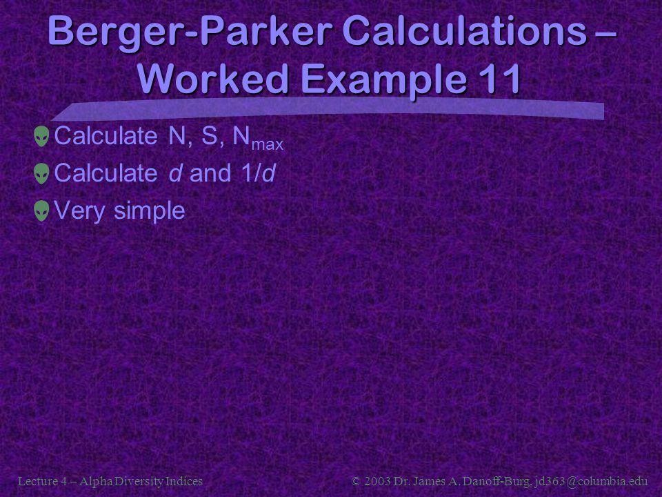Lecture 4 – Alpha Diversity Indices© 2003 Dr. James A. Danoff-Burg, jd363@columbia.edu Berger-Parker Calculations – Worked Example 11  Calculate N, S