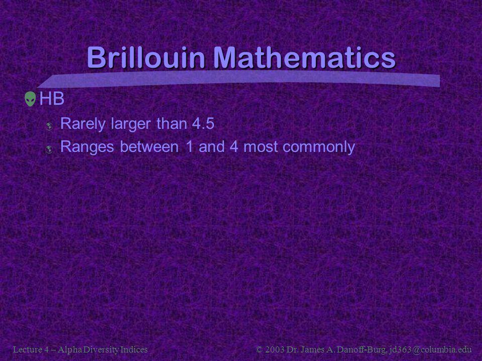 Lecture 4 – Alpha Diversity Indices© 2003 Dr. James A. Danoff-Burg, jd363@columbia.edu Brillouin Mathematics  HB  Rarely larger than 4.5  Ranges be