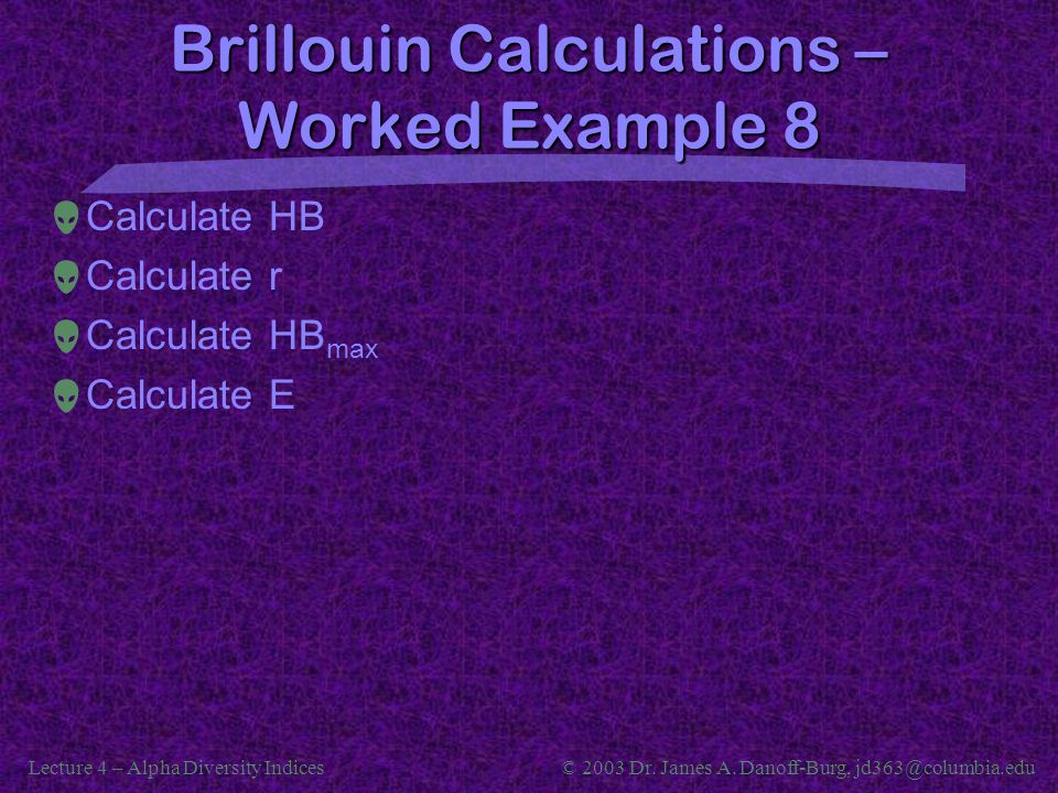Lecture 4 – Alpha Diversity Indices© 2003 Dr. James A. Danoff-Burg, jd363@columbia.edu Brillouin Calculations – Worked Example 8  Calculate HB  Calc