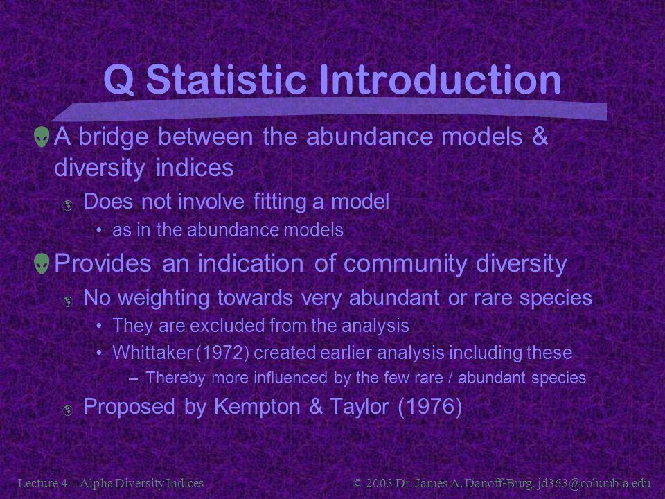 Lecture 4 – Alpha Diversity Indices© 2003 Dr. James A. Danoff-Burg, jd363@columbia.edu Q Statistic Introduction  A bridge between the abundance model