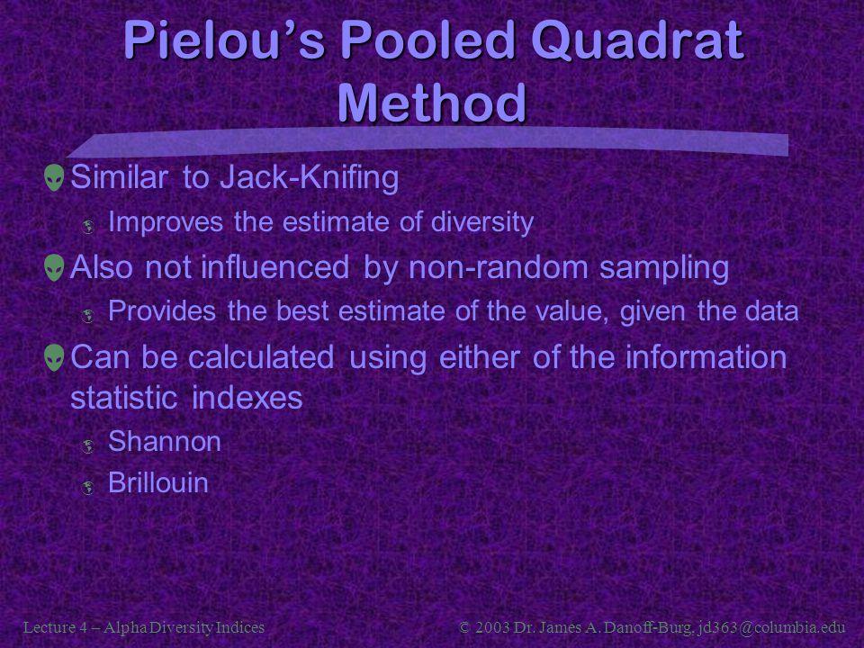 Lecture 4 – Alpha Diversity Indices© 2003 Dr. James A. Danoff-Burg, jd363@columbia.edu Pielou's Pooled Quadrat Method  Similar to Jack-Knifing  Impr
