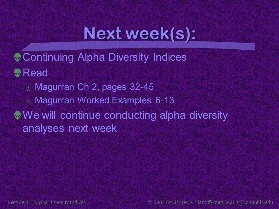 Lecture 4 – Alpha Diversity Indices© 2003 Dr. James A. Danoff-Burg, jd363@columbia.edu Next week(s):  Continuing Alpha Diversity Indices  Read  Mag