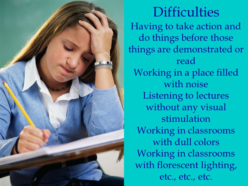 Difficulties Having to take action and do things before those things are demonstrated or read Working in a place filled with noise Listening to lectures without any visual stimulation Working in classrooms with dull colors Working in classrooms with florescent lighting, etc., etc., etc.