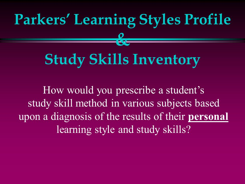 Parkers' Learning Styles Profile & Study Skills Inventory How would you prescribe a student's study skill method in various subjects based upon a diag