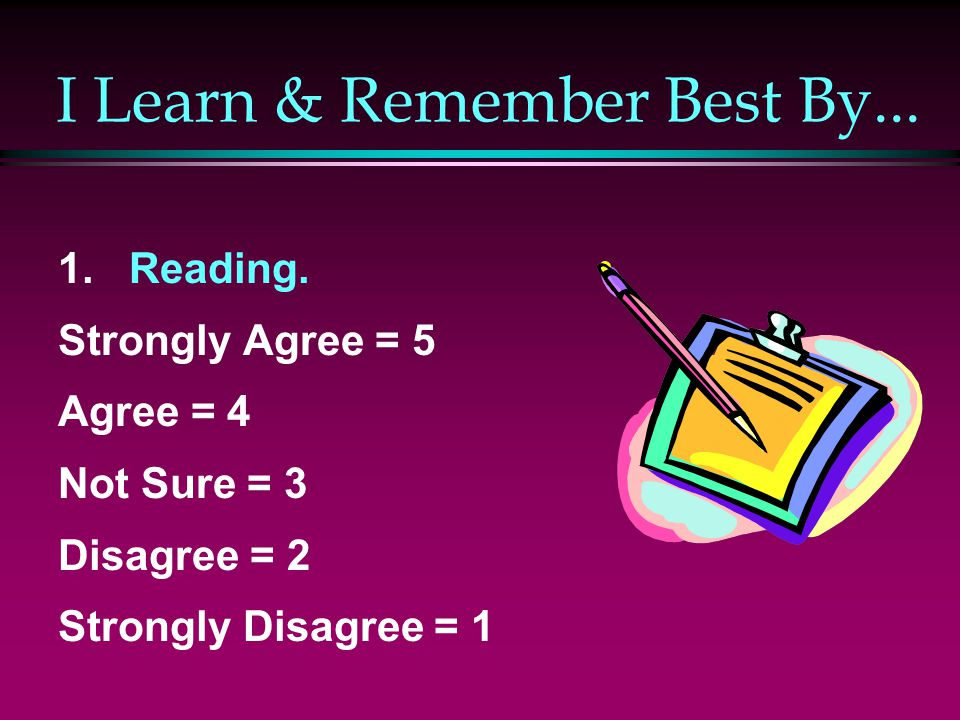 I Learn & Remember Best By... 1. Reading. Strongly Agree = 5 Agree = 4 Not Sure = 3 Disagree = 2 Strongly Disagree = 1