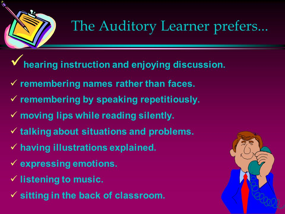 The Auditory Learner prefers...hearing instruction and enjoying discussion.