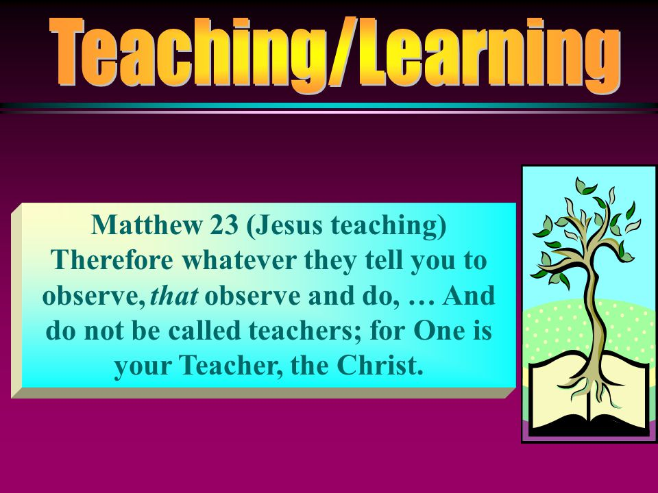Matthew 23 (Jesus teaching) Therefore whatever they tell you to observe, that observe and do, … And do not be called teachers; for One is your Teacher, the Christ.