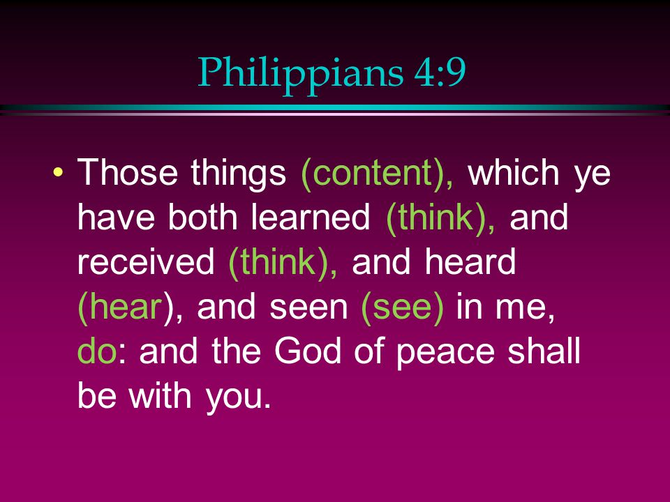 Philippians 4:9 Those things (content), which ye have both learned (think), and received (think), and heard (hear), and seen (see) in me, do: and the