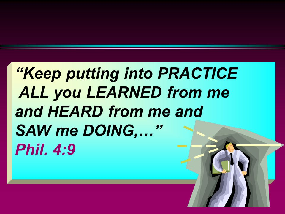 """Keep putting into PRACTICE ALL you LEARNED from me and HEARD from me and SAW me DOING,…"" Phil. 4:9"