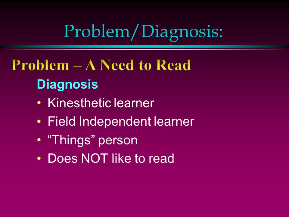 "Problem/Diagnosis: Diagnosis Kinesthetic learner Field Independent learner ""Things"" person Does NOT like to read"