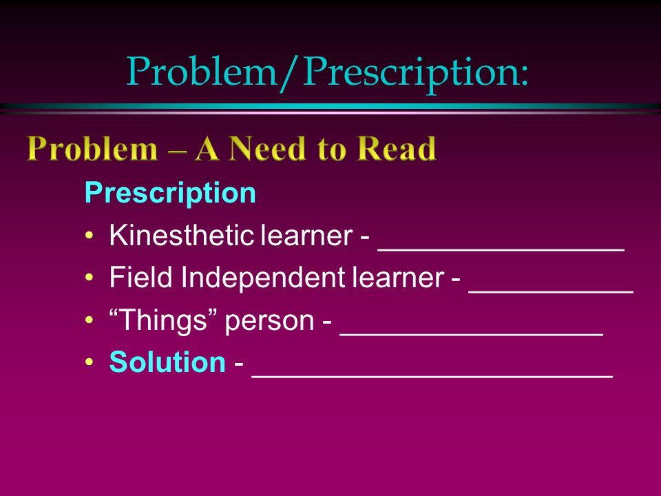 Problem/Prescription: Prescription Kinesthetic learner - _______________ Field Independent learner - __________ Things person - ________________ Solution - ______________________