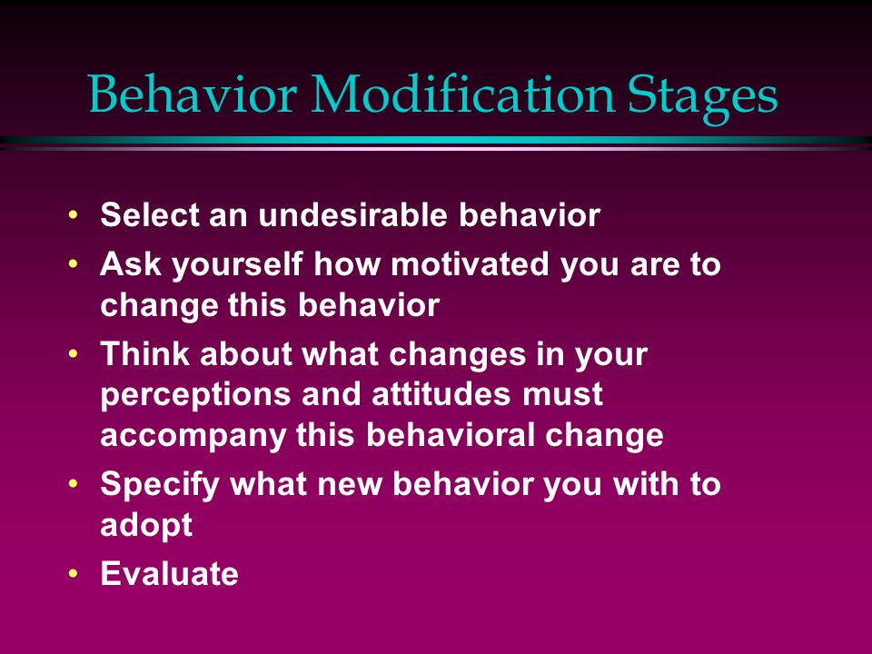 Behavior Modification Stages Select an undesirable behavior Ask yourself how motivated you are to change this behavior Think about what changes in your perceptions and attitudes must accompany this behavioral change Specify what new behavior you with to adopt Evaluate