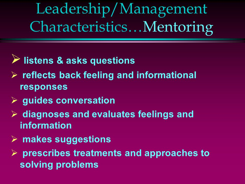 Leadership/Management Characteristics…Mentoring  listens & asks questions  reflects back feeling and informational responses  guides conversation 