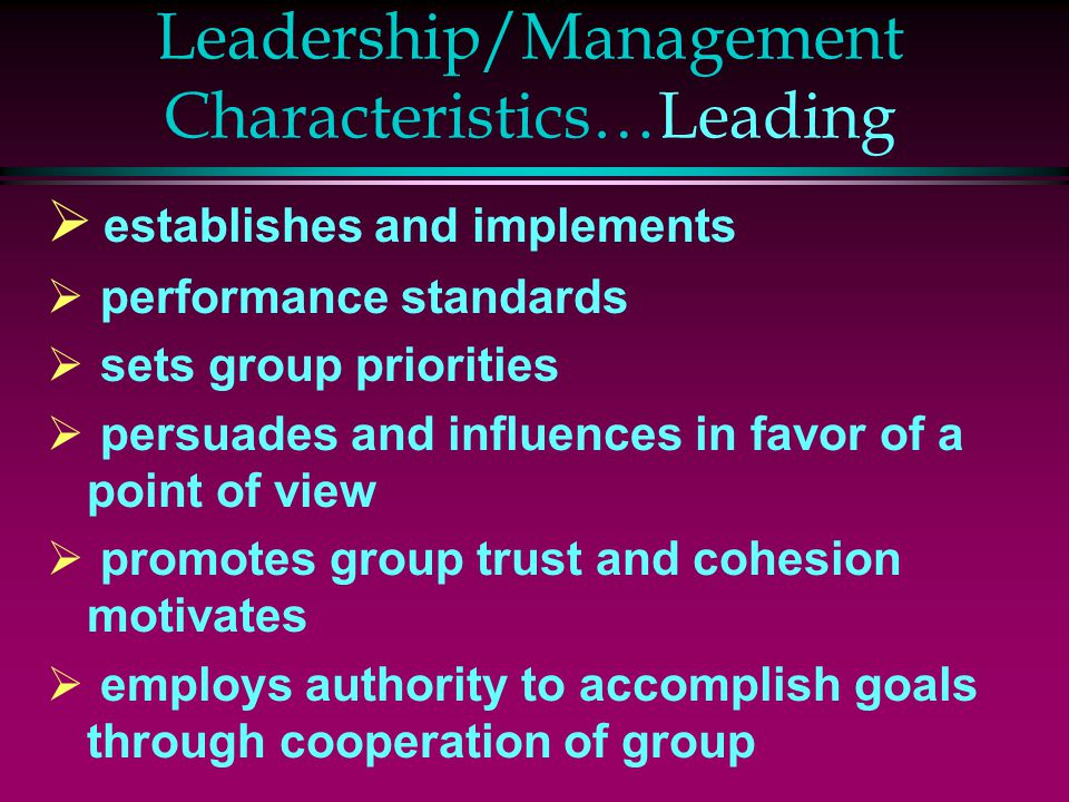 Leadership/Management Characteristics…Leading  establishes and implements  performance standards  sets group priorities  persuades and influences in favor of a point of view  promotes group trust and cohesion motivates  employs authority to accomplish goals through cooperation of group
