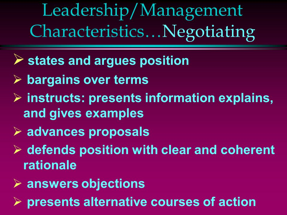 Leadership/Management Characteristics…Negotiating  states and argues position  bargains over terms  instructs: presents information explains, and gives examples  advances proposals  defends position with clear and coherent rationale  answers objections  presents alternative courses of action