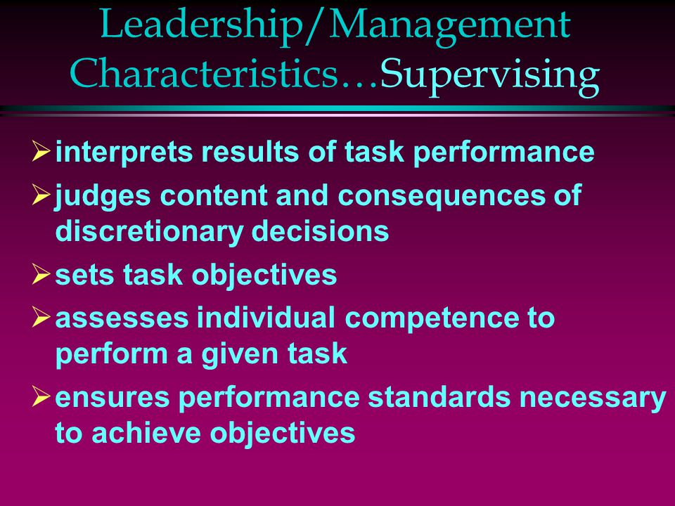 Leadership/Management Characteristics…Supervising  interprets results of task performance  judges content and consequences of discretionary decisions  sets task objectives  assesses individual competence to perform a given task  ensures performance standards necessary to achieve objectives