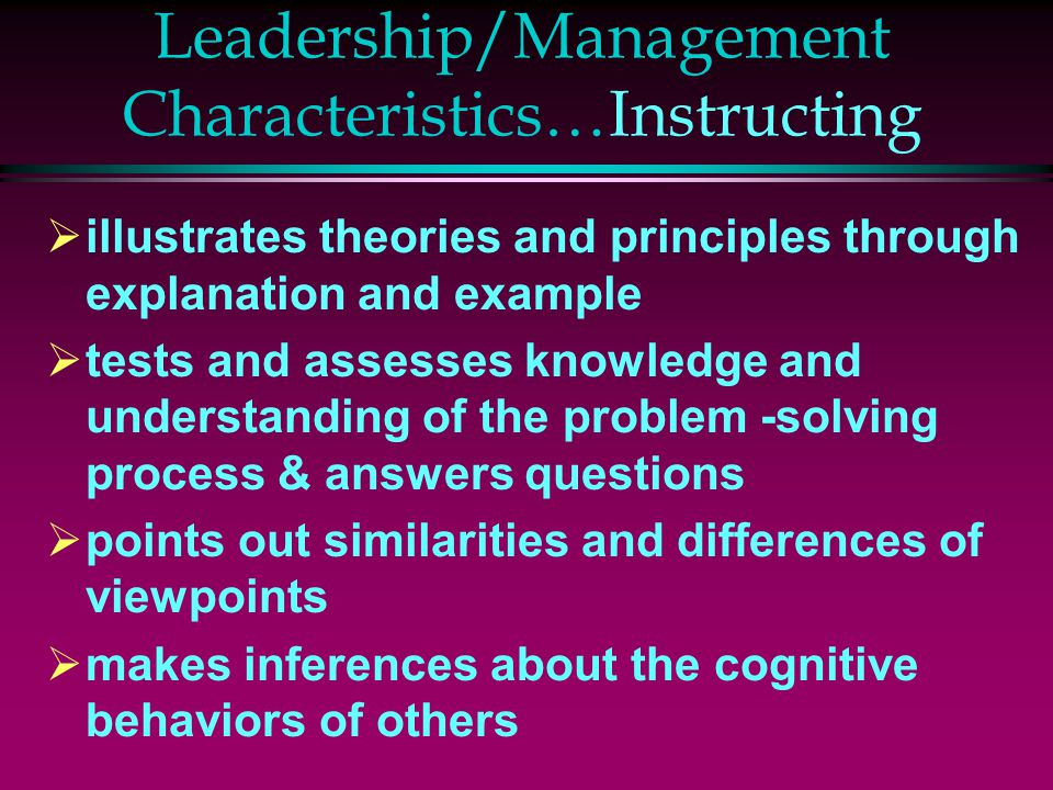 Leadership/Management Characteristics…Instructing  illustrates theories and principles through explanation and example  tests and assesses knowledge and understanding of the problem -solving process & answers questions  points out similarities and differences of viewpoints  makes inferences about the cognitive behaviors of others