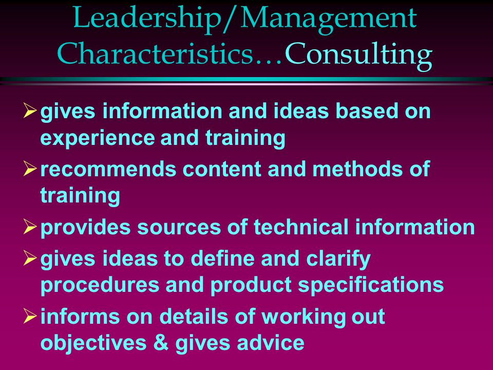Leadership/Management Characteristics…Consulting  gives information and ideas based on experience and training  recommends content and methods of tr