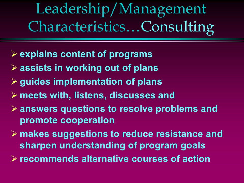 Leadership/Management Characteristics…Consulting  explains content of programs  assists in working out of plans  guides implementation of plans  meets with, listens, discusses and  answers questions to resolve problems and promote cooperation  makes suggestions to reduce resistance and sharpen understanding of program goals  recommends alternative courses of action