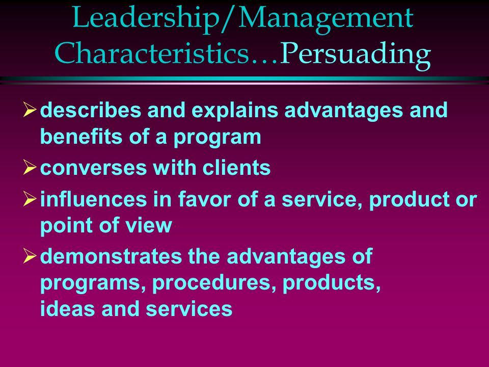 Leadership/Management Characteristics…Persuading  describes and explains advantages and benefits of a program  converses with clients  influences in favor of a service, product or point of view  demonstrates the advantages of programs, procedures, products, ideas and services