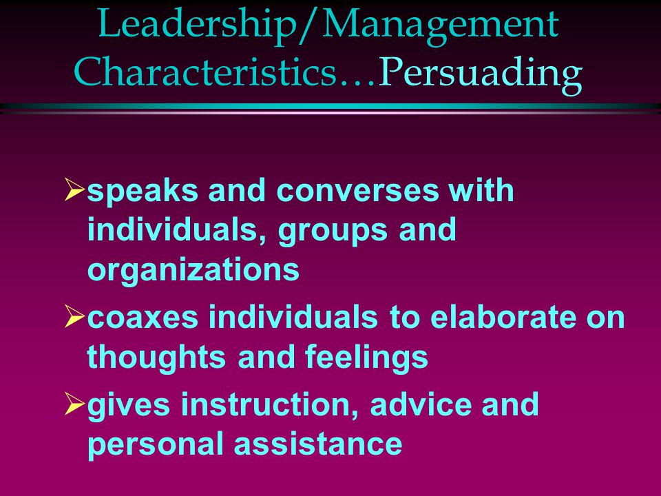 Leadership/Management Characteristics…Persuading  speaks and converses with individuals, groups and organizations  coaxes individuals to elaborate o