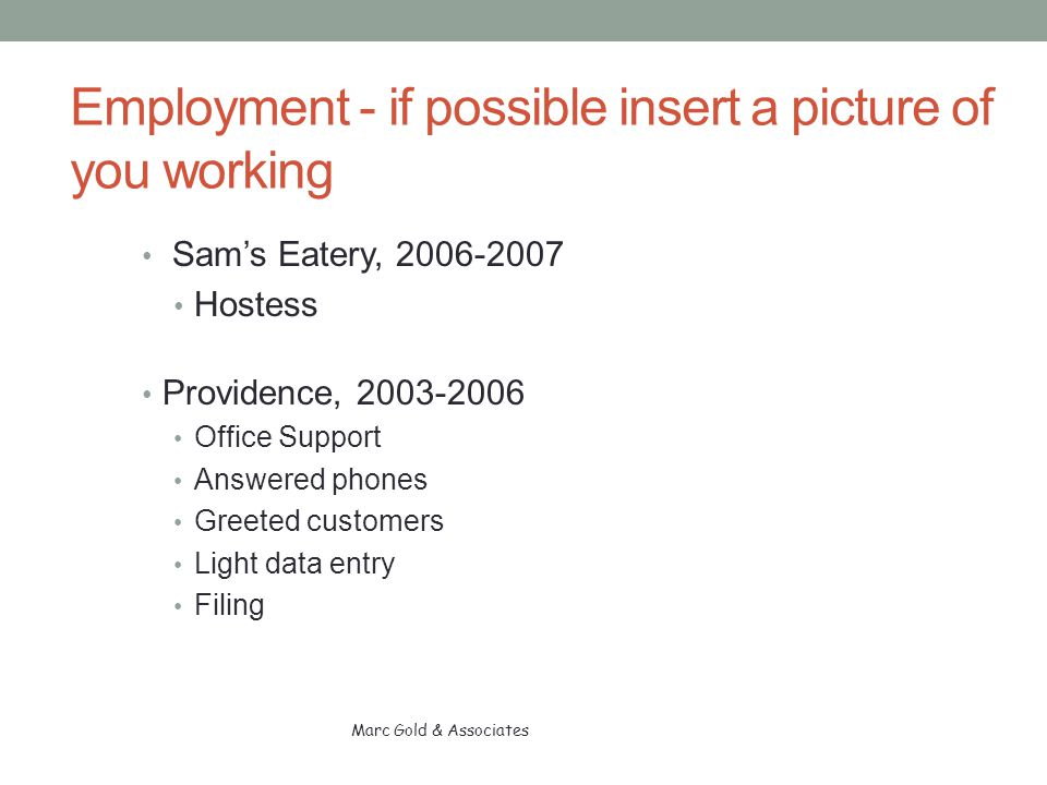 Employment - if possible insert a picture of you working Sam's Eatery, 2006-2007 Hostess Providence, 2003-2006 Office Support Answered phones Greeted customers Light data entry Filing Marc Gold & Associates