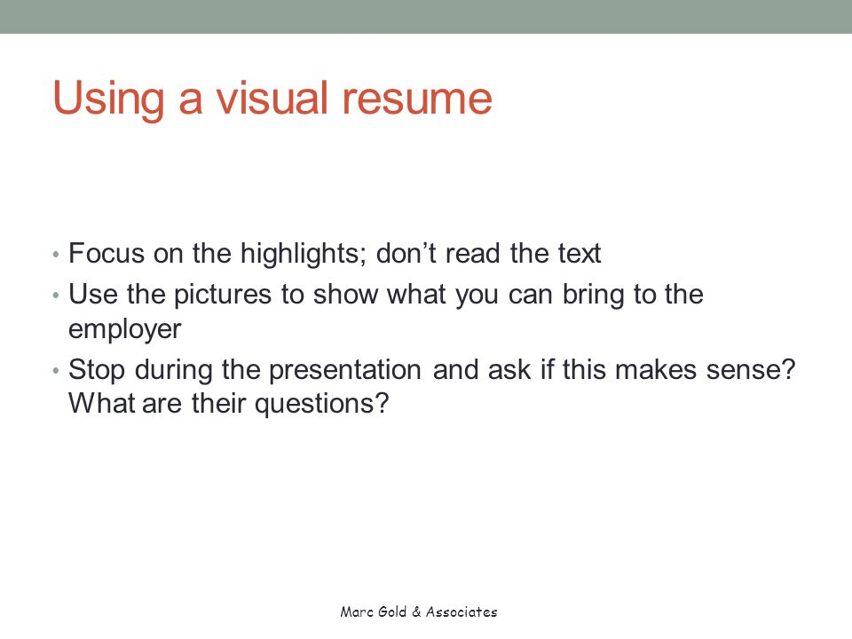 Using a visual resume Focus on the highlights; don't read the text Use the pictures to show what you can bring to the employer Stop during the presentation and ask if this makes sense.