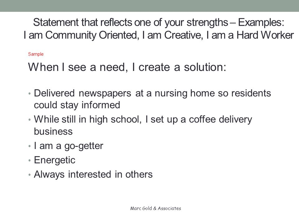 Statement that reflects one of your strengths – Examples: I am Community Oriented, I am Creative, I am a Hard Worker Sample When I see a need, I create a solution: Delivered newspapers at a nursing home so residents could stay informed While still in high school, I set up a coffee delivery business I am a go-getter Energetic Always interested in others Marc Gold & Associates