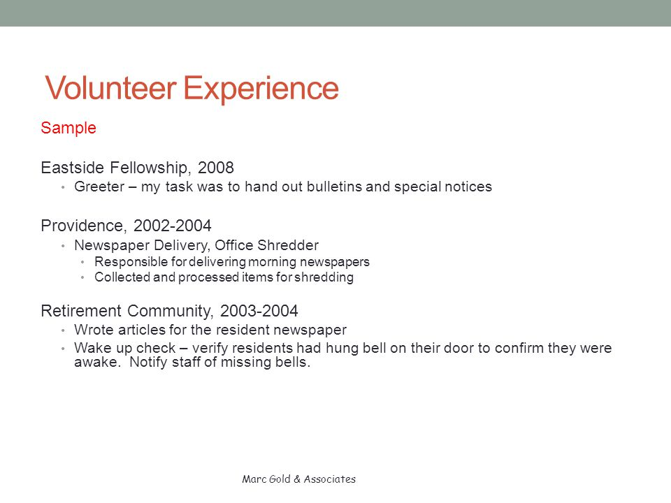 Volunteer Experience Sample Eastside Fellowship, 2008 Greeter – my task was to hand out bulletins and special notices Providence, 2002-2004 Newspaper Delivery, Office Shredder Responsible for delivering morning newspapers Collected and processed items for shredding Retirement Community, 2003-2004 Wrote articles for the resident newspaper Wake up check – verify residents had hung bell on their door to confirm they were awake.