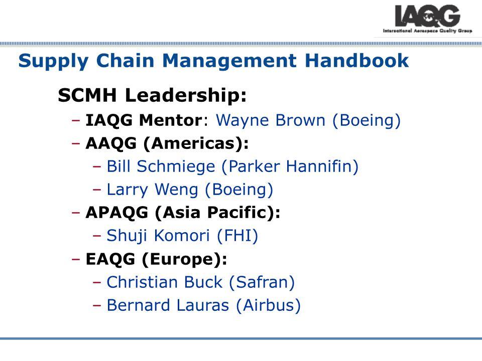 SCMH Leadership: –IAQG Mentor: Wayne Brown (Boeing) –AAQG (Americas): –Bill Schmiege (Parker Hannifin) –Larry Weng (Boeing) –APAQG (Asia Pacific): –Shuji Komori (FHI) –EAQG (Europe): –Christian Buck (Safran) –Bernard Lauras (Airbus) Supply Chain Management Handbook