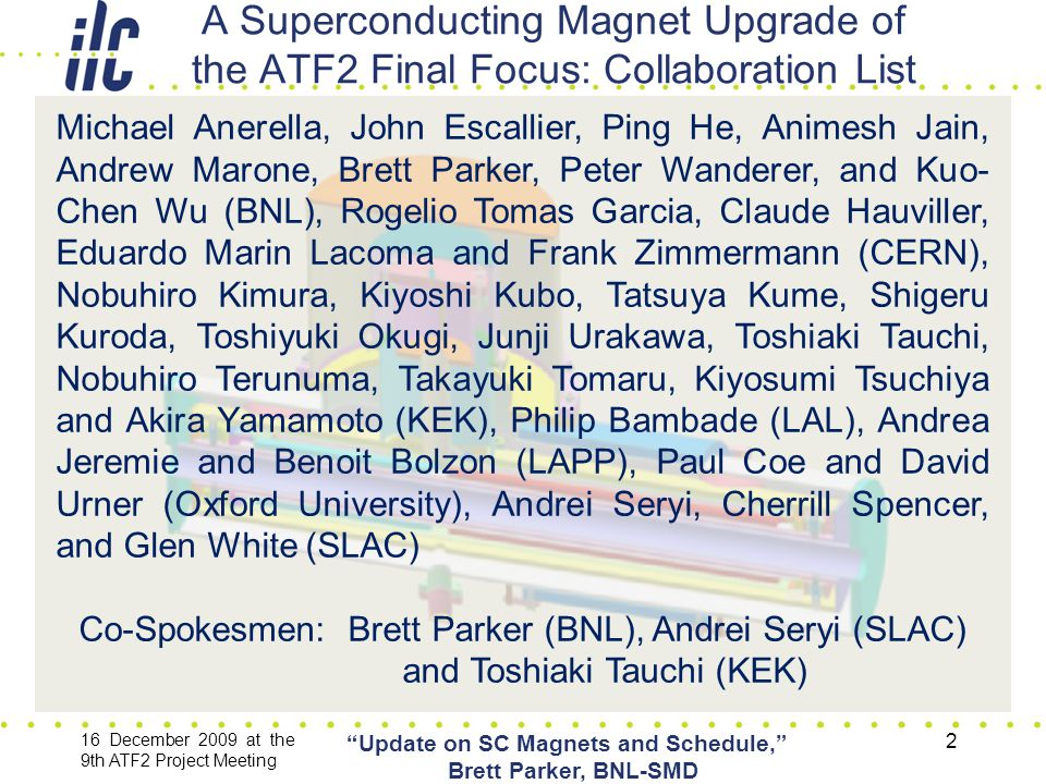 A Superconducting Magnet Upgrade of the ATF2 Final Focus: Collaboration List 16 December 2009 at the 9th ATF2 Project Meeting Update on SC Magnets and Schedule, Brett Parker, BNL-SMD 2 Michael Anerella, John Escallier, Ping He, Animesh Jain, Andrew Marone, Brett Parker, Peter Wanderer, and Kuo- Chen Wu (BNL), Rogelio Tomas Garcia, Claude Hauviller, Eduardo Marin Lacoma and Frank Zimmermann (CERN), Nobuhiro Kimura, Kiyoshi Kubo, Tatsuya Kume, Shigeru Kuroda, Toshiyuki Okugi, Junji Urakawa, Toshiaki Tauchi, Nobuhiro Terunuma, Takayuki Tomaru, Kiyosumi Tsuchiya and Akira Yamamoto (KEK), Philip Bambade (LAL), Andrea Jeremie and Benoit Bolzon (LAPP), Paul Coe and David Urner (Oxford University), Andrei Seryi, Cherrill Spencer, and Glen White (SLAC) Co-Spokesmen: Brett Parker (BNL), Andrei Seryi (SLAC) and Toshiaki Tauchi (KEK)