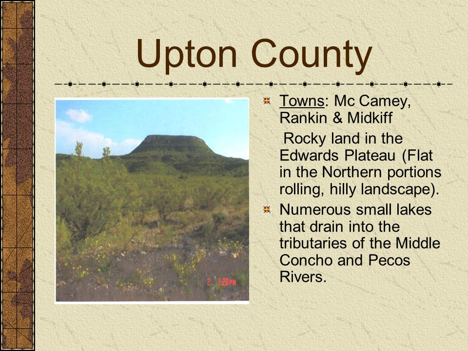 Upton County Towns: Mc Camey, Rankin & Midkiff Rocky land in the Edwards Plateau (Flat in the Northern portions rolling, hilly landscape).