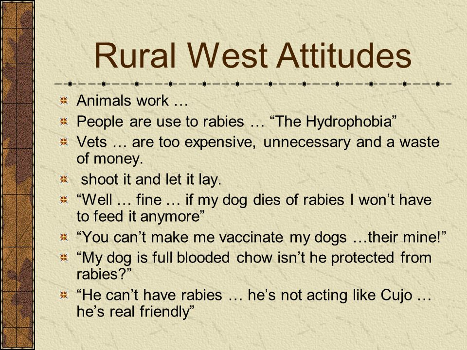 Rural West Attitudes Animals work … People are use to rabies … The Hydrophobia Vets … are too expensive, unnecessary and a waste of money.