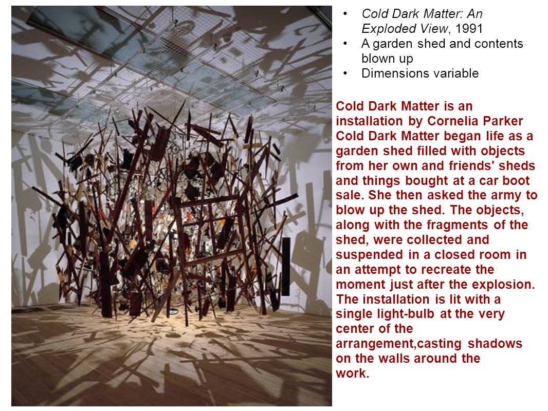 Cold Dark Matter: An Exploded View, 1991 A garden shed and contents blown up Dimensions variable Cold Dark Matter is an installation by Cornelia Parker Cold Dark Matter began life as a garden shed filled with objects from her own and friends sheds and things bought at a car boot sale.