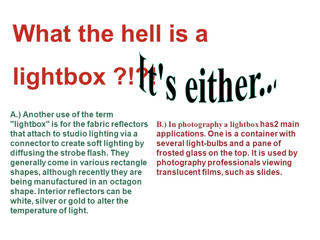 What the hell is a lightbox ! . B.) In photography a lightbox has2 main applications.