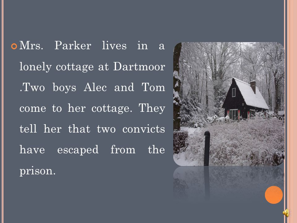 Mrs.Parker lives in a lonely cottage at Dartmoor.Two boys Alec and Tom come to her cottage.