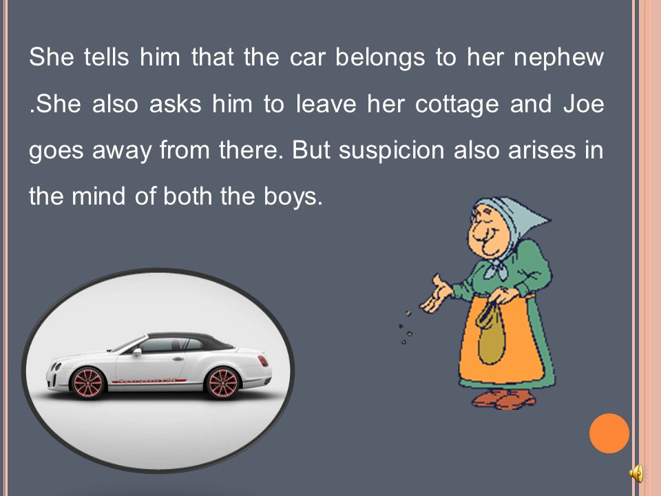 She tells him that the car belongs to her nephew.She also asks him to leave her cottage and Joe goes away from there.