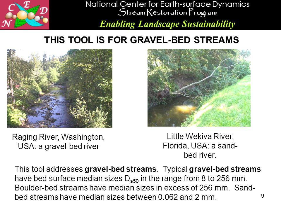 National Center for Earth-surface Dynamics Stream Restoration Program Enabling Landscape Sustainability 9 THIS TOOL IS FOR GRAVEL-BED STREAMS Raging R